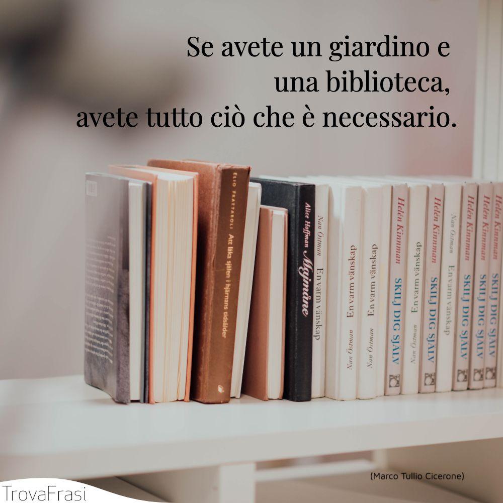 Se avete un giardino e una biblioteca, avete tutto ciò che è necessario.
