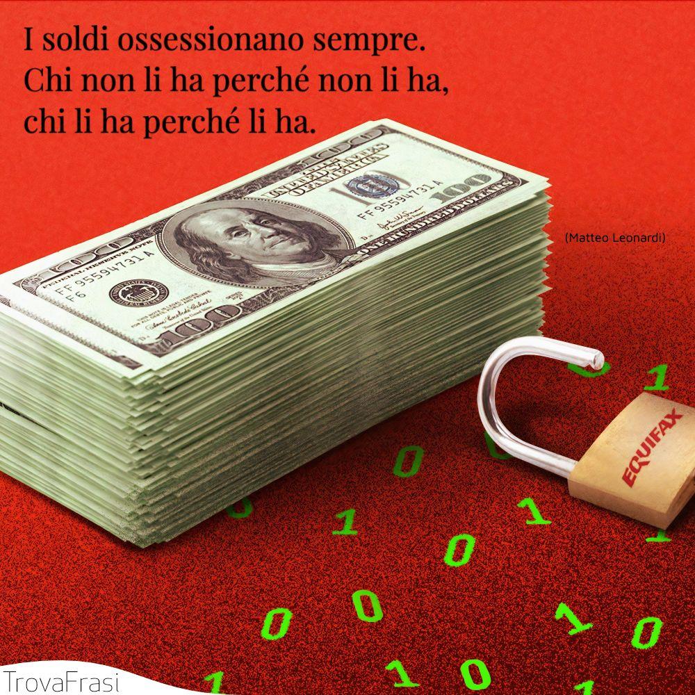 I soldi ossessionano sempre. Chi non li ha perché non li ha, chi li ha perché li ha.