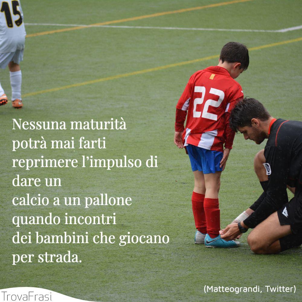 Nessuna maturità potrà mai farti reprimere l'impulso di dare un calcio a un pallone quando incontri dei bambini che giocano per strada.