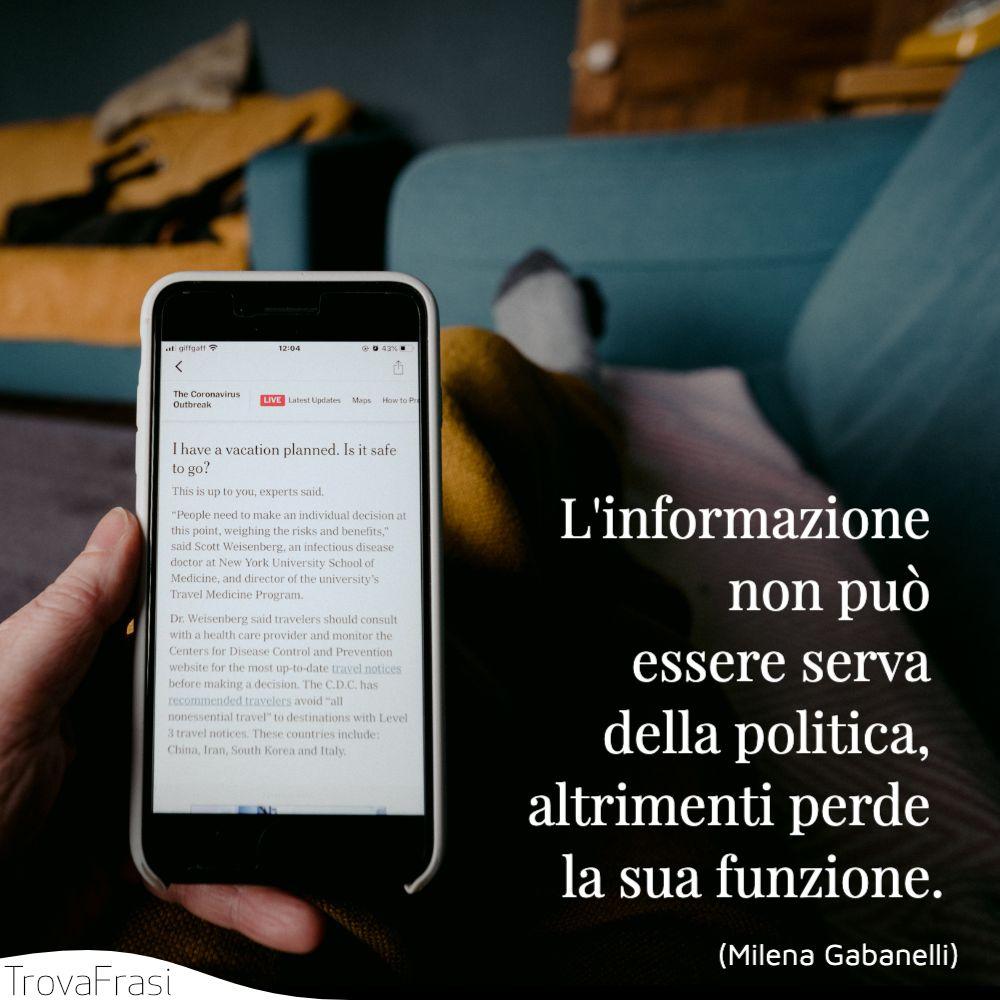 L'informazione non può essere serva della politica, altrimenti perde la sua funzione.