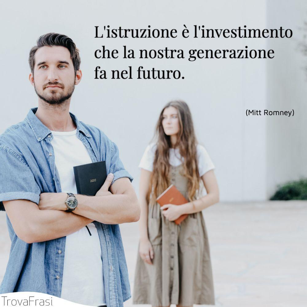 L'istruzione è l'investimento che la nostra generazione fa nel futuro.