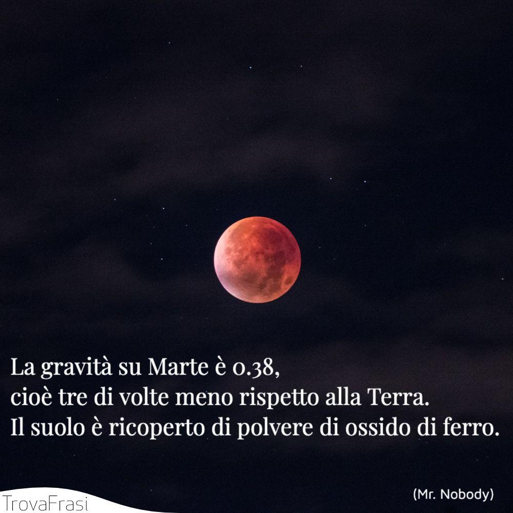 La gravità su Marte è 0.38, cioè tre di volte meno rispetto alla Terra. Il suolo è ricoperto di polvere di ossido di ferro.