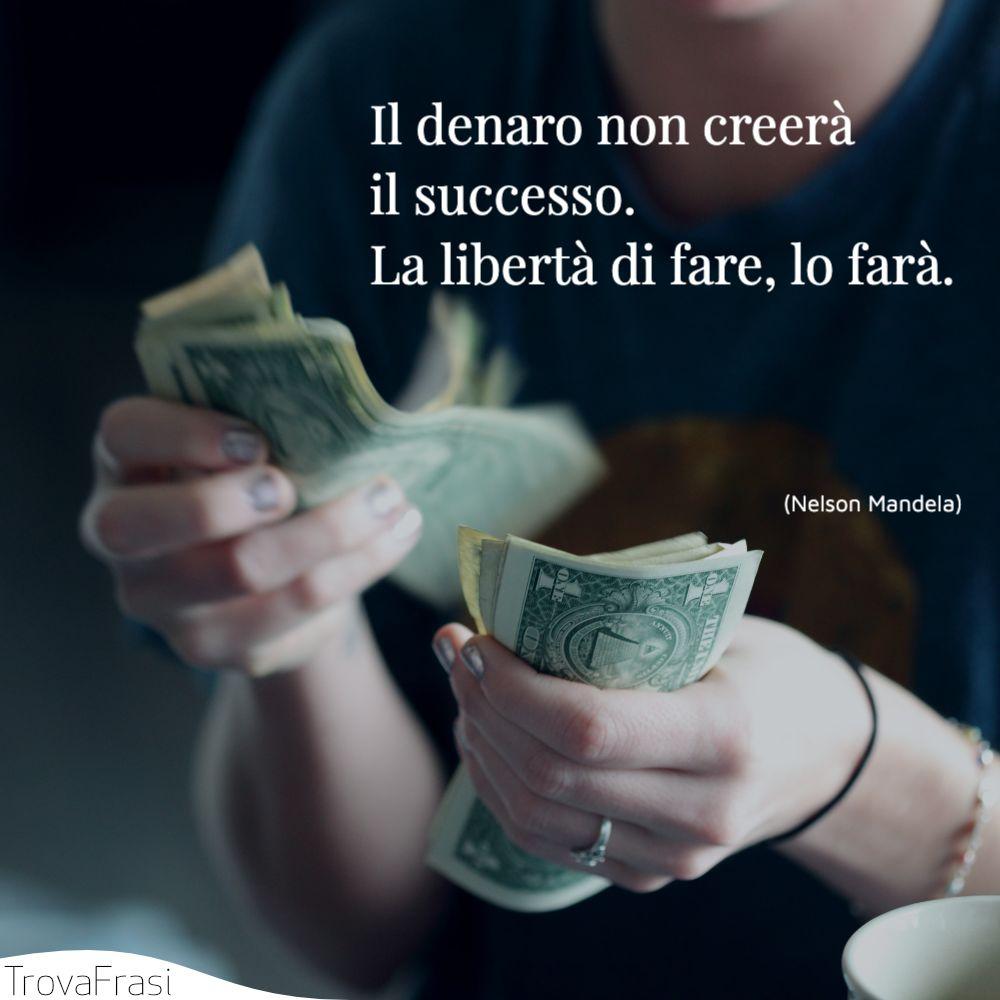 Il denaro non creerà il successo. La libertà di fare, lo farà.