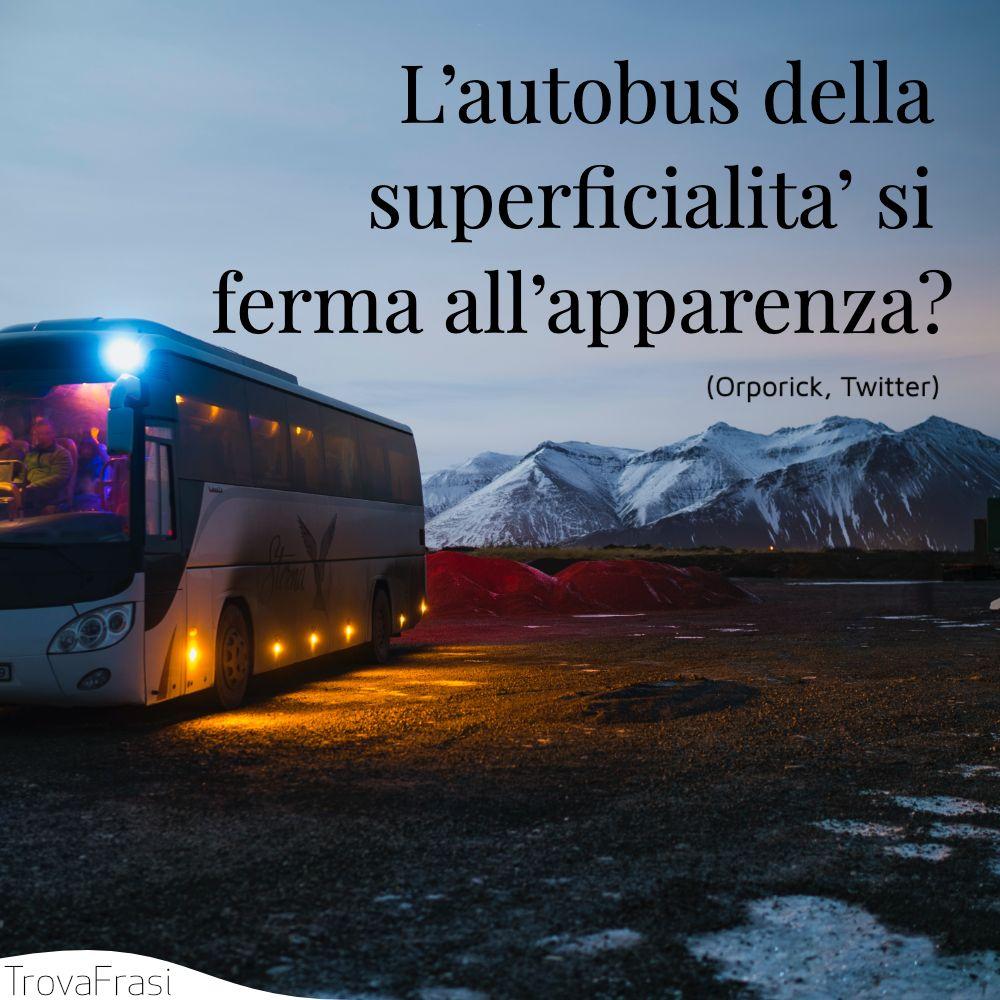 L'autobus della superficialita' si ferma all'apparenza?