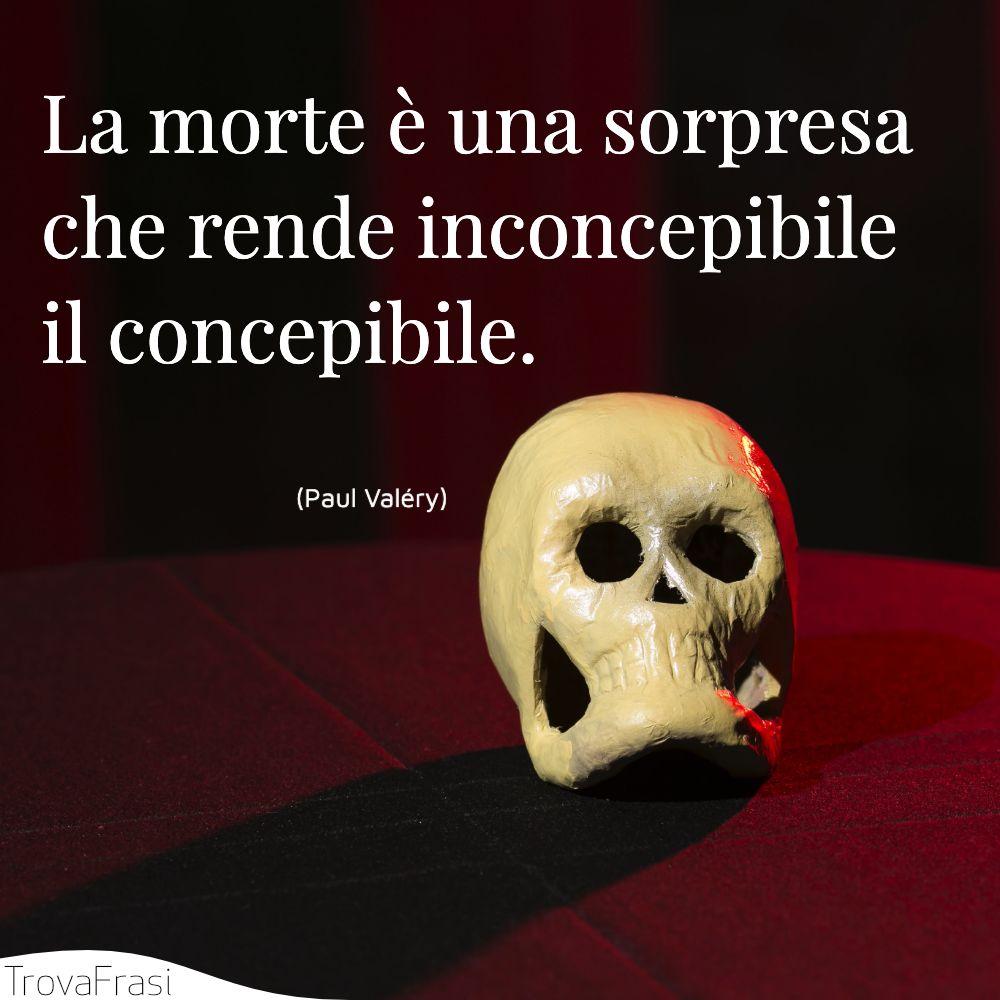 La morte è una sorpresa che rende inconcepibile il concepibile.