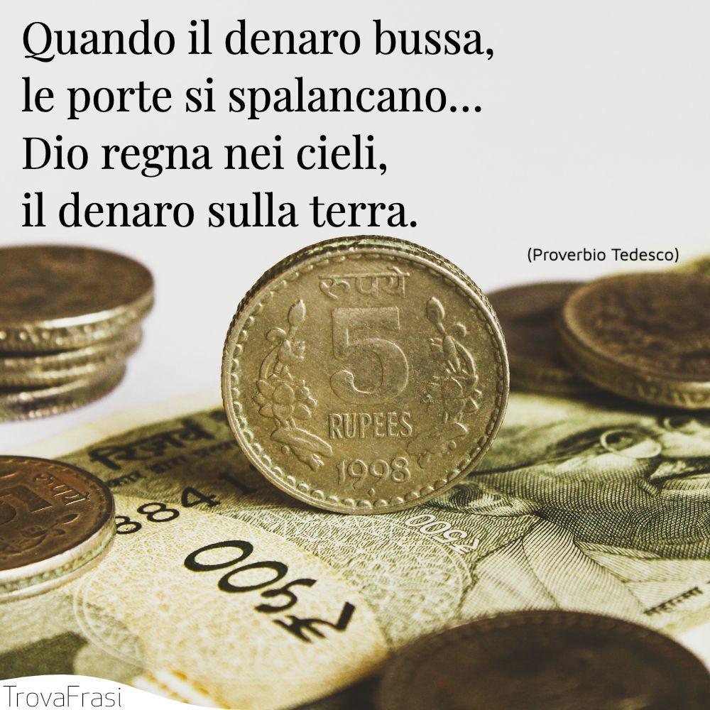 Quando il denaro bussa, le porte si spalancano… Dio regna nei cieli, il denaro sulla terra.