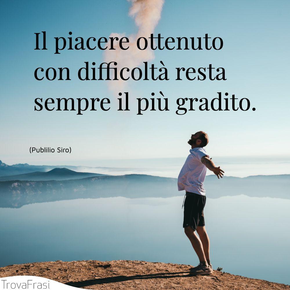 Il piacere ottenuto con difficoltà resta sempre il più gradito.