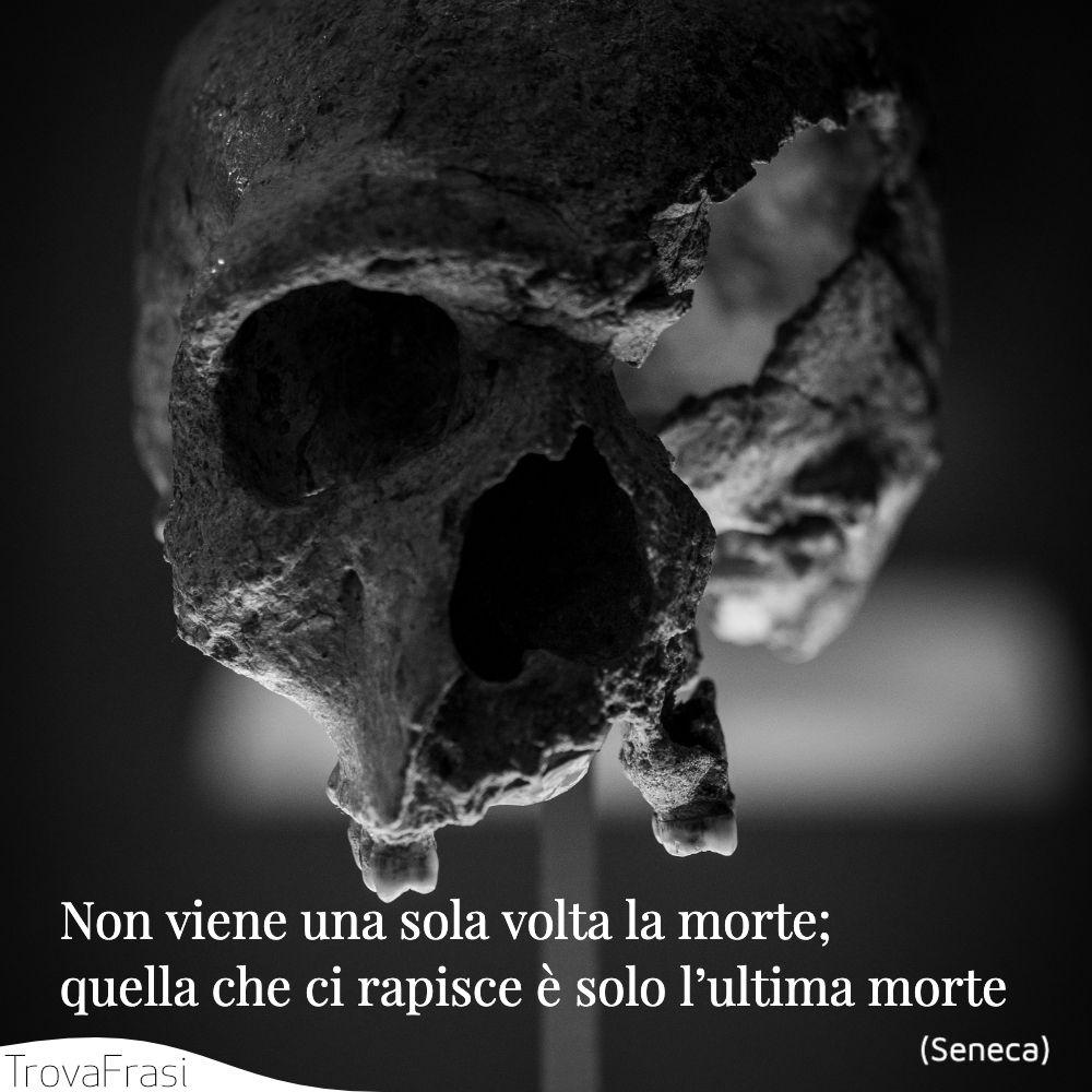 Non viene una sola volta la morte; quella che ci rapisce è solo l'ultima morte