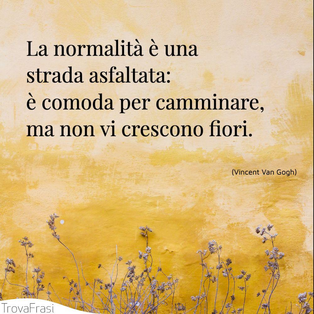 La normalità è una strada asfaltata: è comoda per camminare, ma non vi crescono fiori.