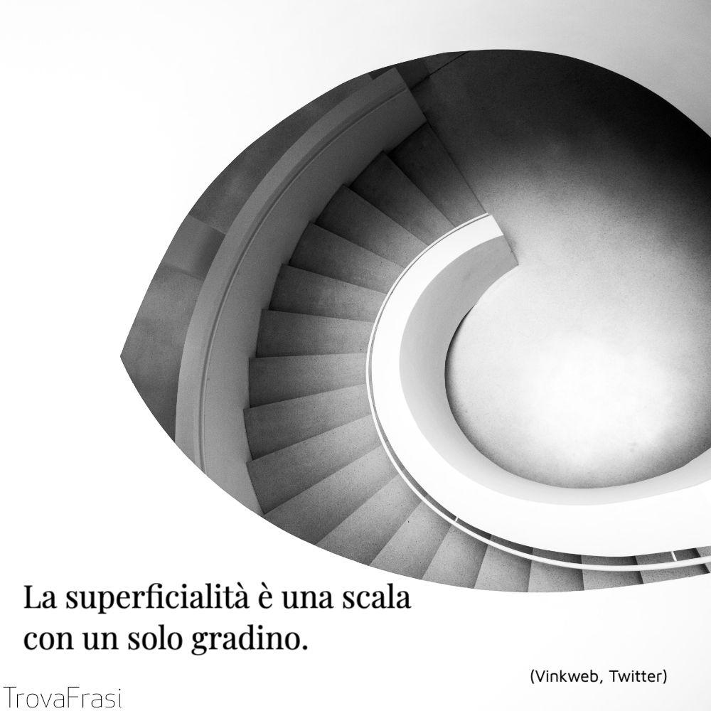 La superficialità è una scalacon un solo gradino.