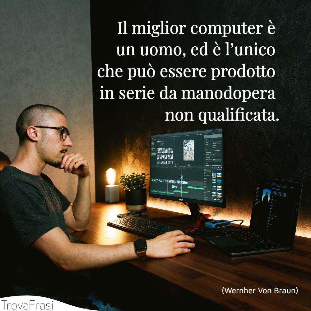"""Il miglior computer è un uomo, ed è l'unico che può essere prodotto in serie da manodopera non qualificata."""""""