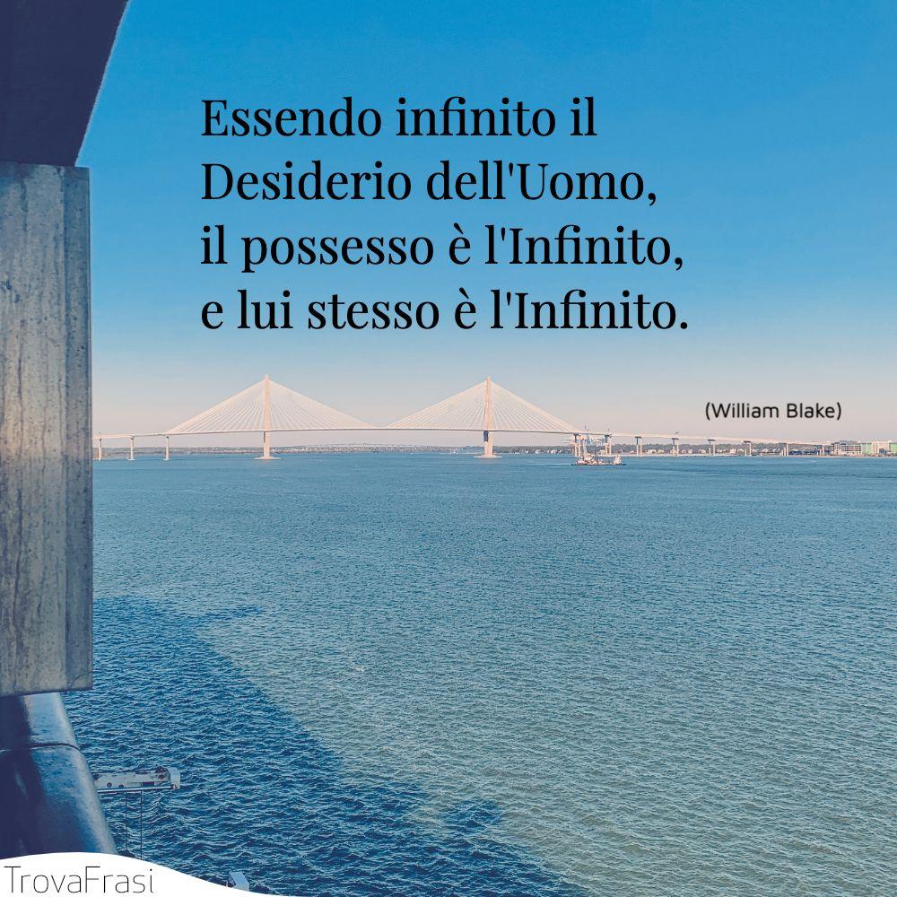 Essendo infinito il Desiderio dell'Uomo, il possesso è l'Infinito, e lui stesso è l'Infinito.