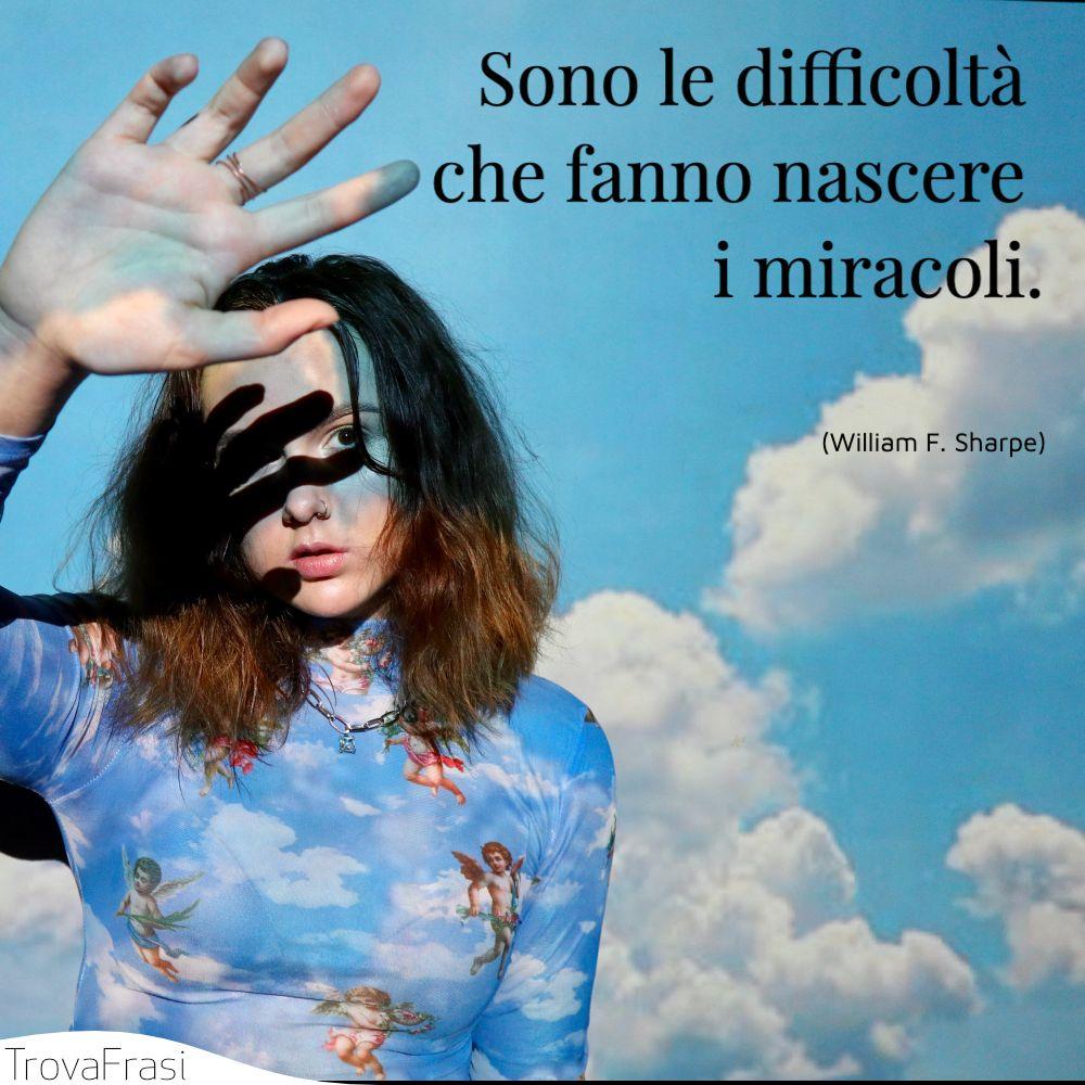 Sono le difficoltà che fanno nascere i miracoli.