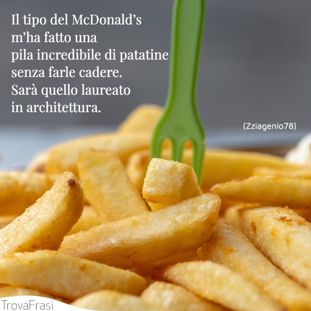 Il tipo del McDonald's m'ha fatto una pila incredibile di patatine senza farle cadere.Sarà quello laureato in architettura.
