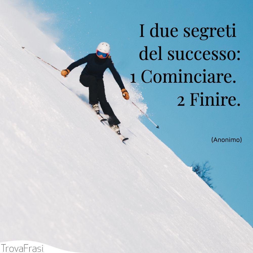 I due segreti del successo:1 Cominciare. 2 Finire.