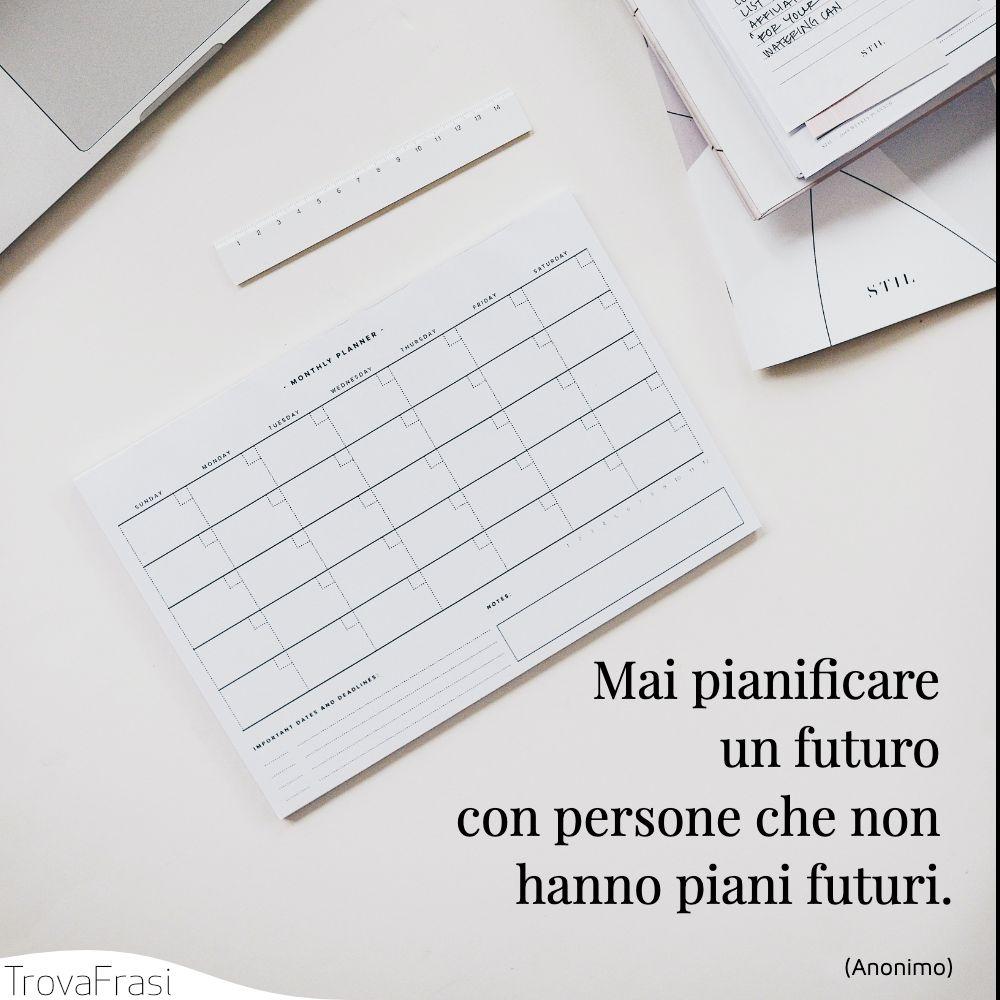 Mai pianificare un futuro con persone che non hanno piani futuri.