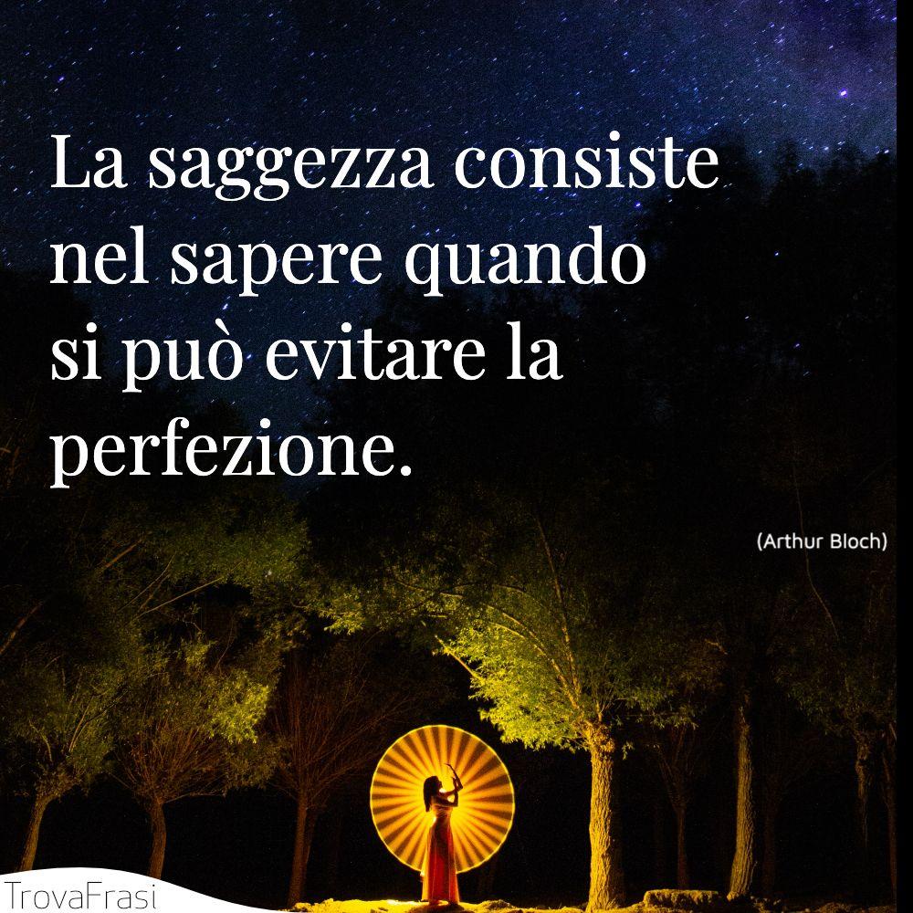 La saggezza consiste nel sapere quando si può evitare la perfezione.