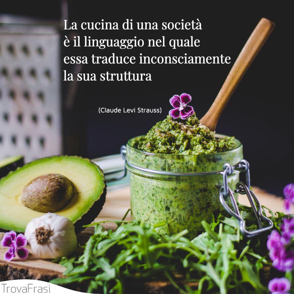 La cucina di una società è il linguaggio nel quale essa traduce inconsciamente la sua struttura