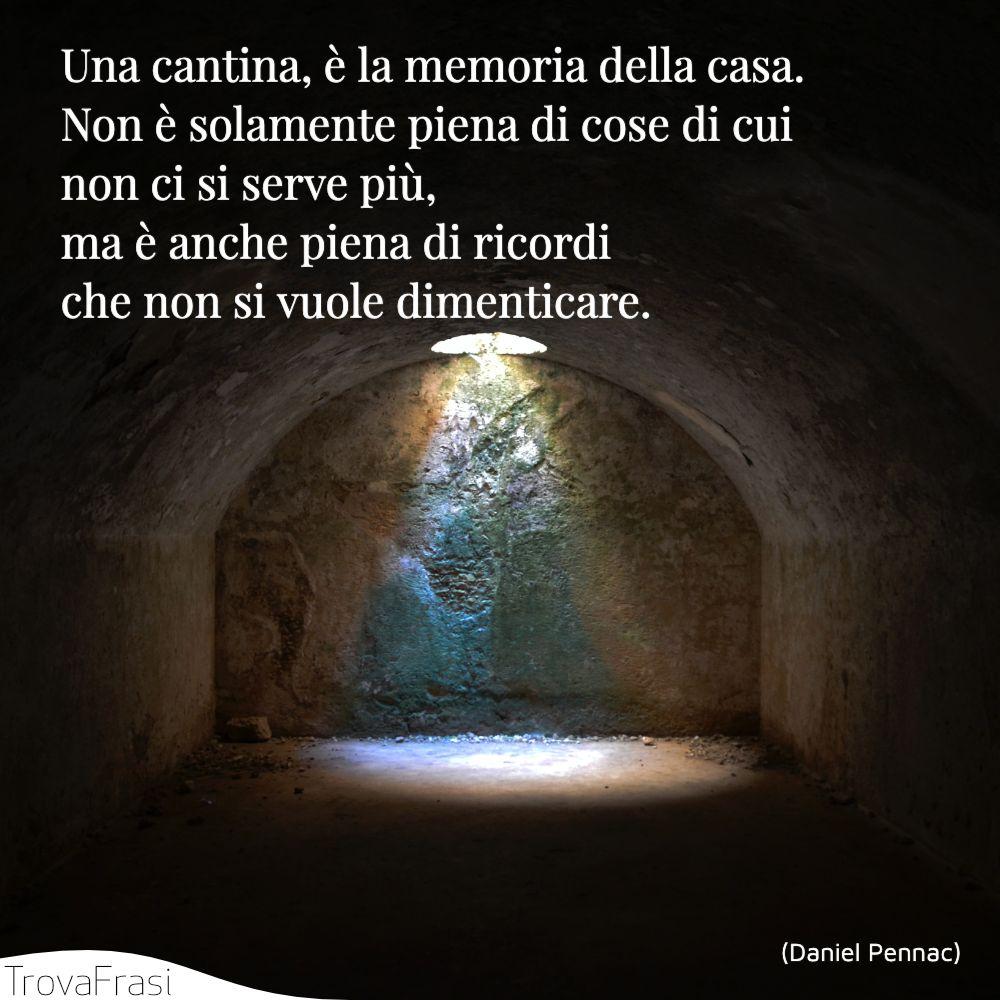 Una cantina, è la memoria della casa. Non è solamente piena di cose di cui non ci si serve più, ma è anche piena di ricordi che non si vuole dimenticare.