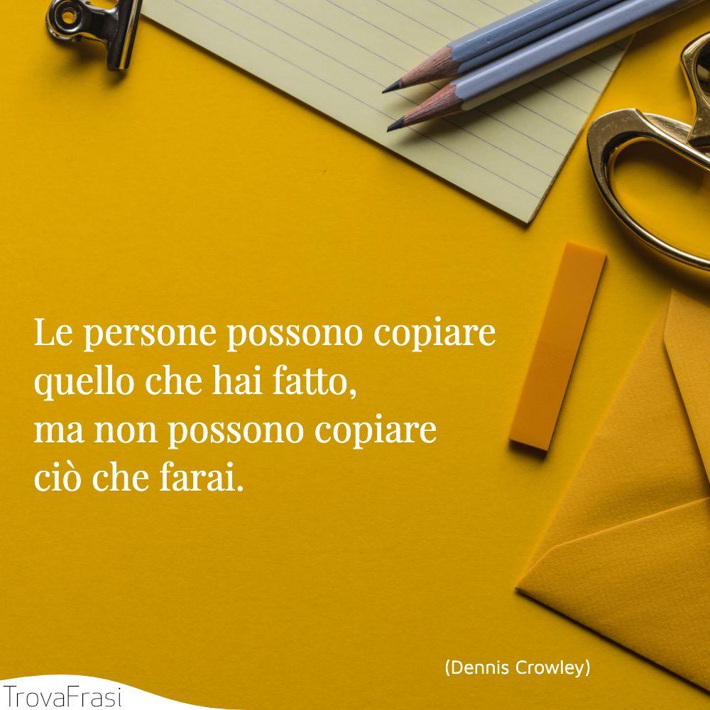 Le persone possono copiare quello che hai fatto, ma non possono copiare ciò che farai.