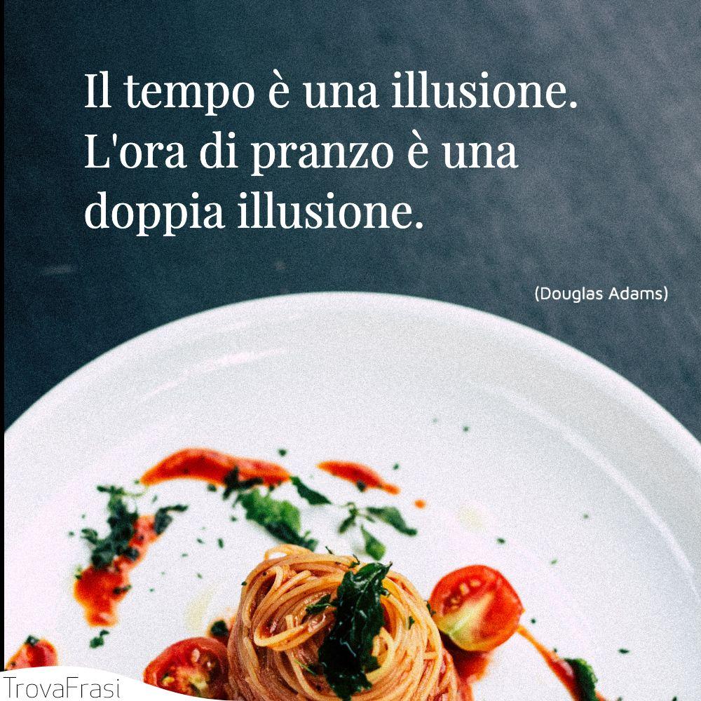 Il tempo è una illusione. L'ora di pranzo è una doppia illusione.