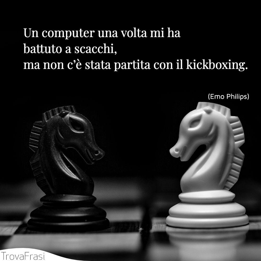 Un computer una volta mi ha battuto a scacchi, ma non c'è stata partita con il kickboxing.
