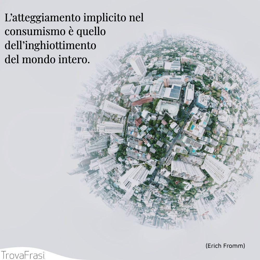 L'atteggiamento implicito nel consumismo è quello dell'inghiottimento del mondo intero.