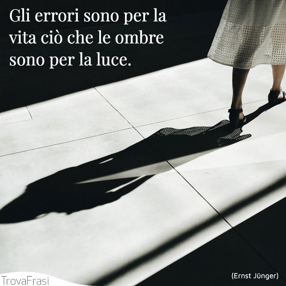 Gli errori sono per la vita ciò che le ombre sono per la luce.