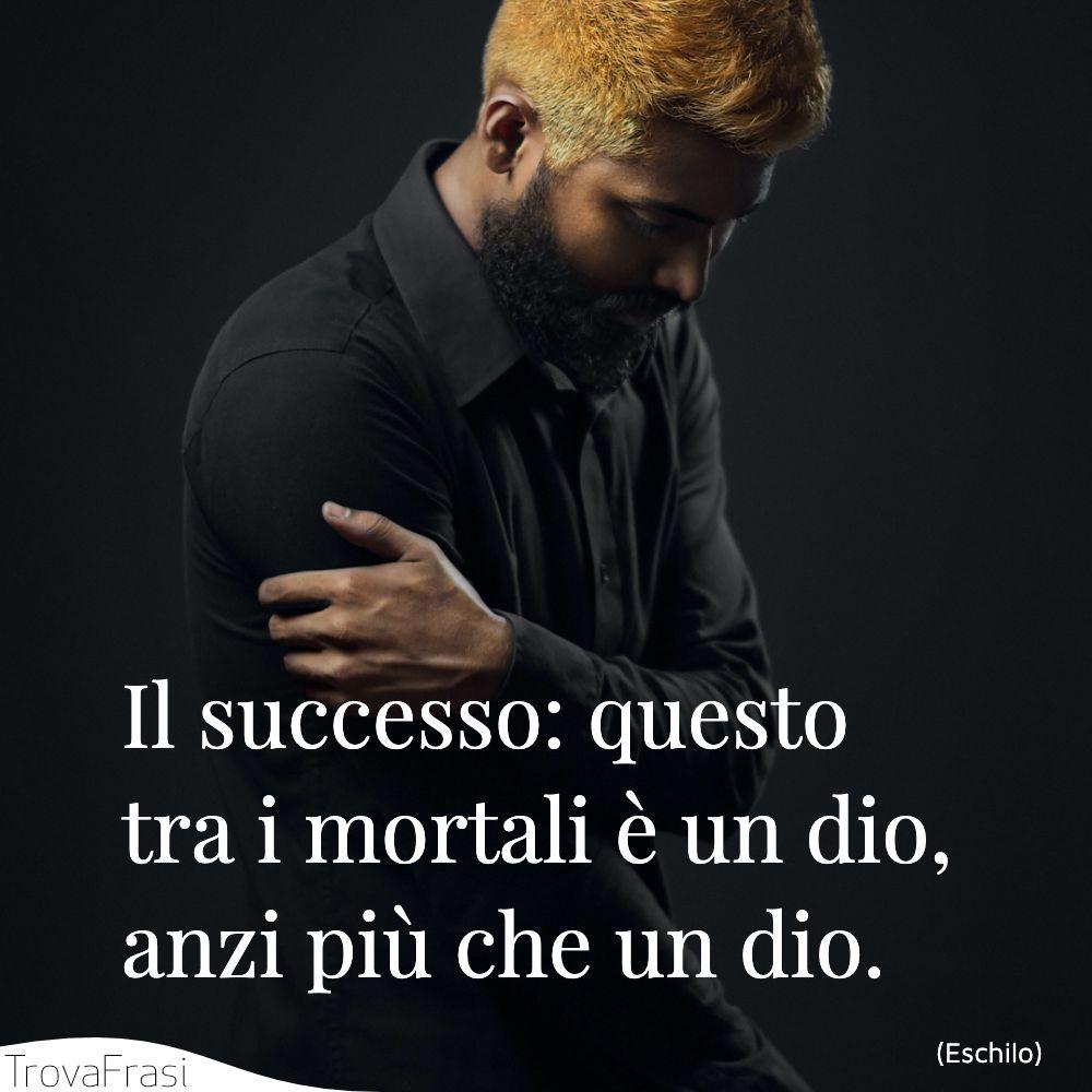 Il successo: questo tra i mortali è un dio, anzi più che un dio.