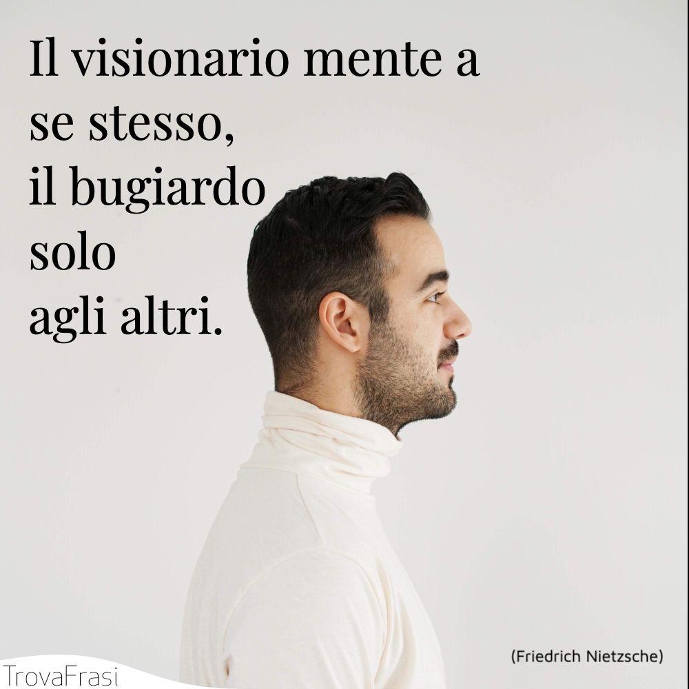 Il visionario mente a se stesso, il bugiardo solo agli altri.