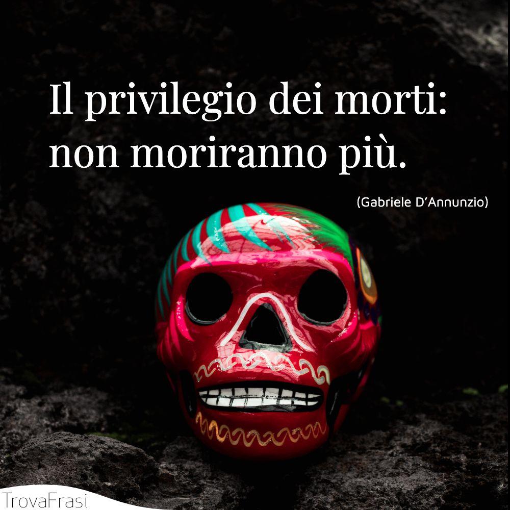 Il privilegio dei morti: non moriranno più.