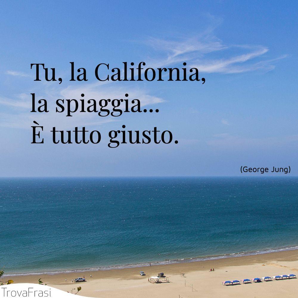 Tu, la California, la spiaggia... È tutto giusto.