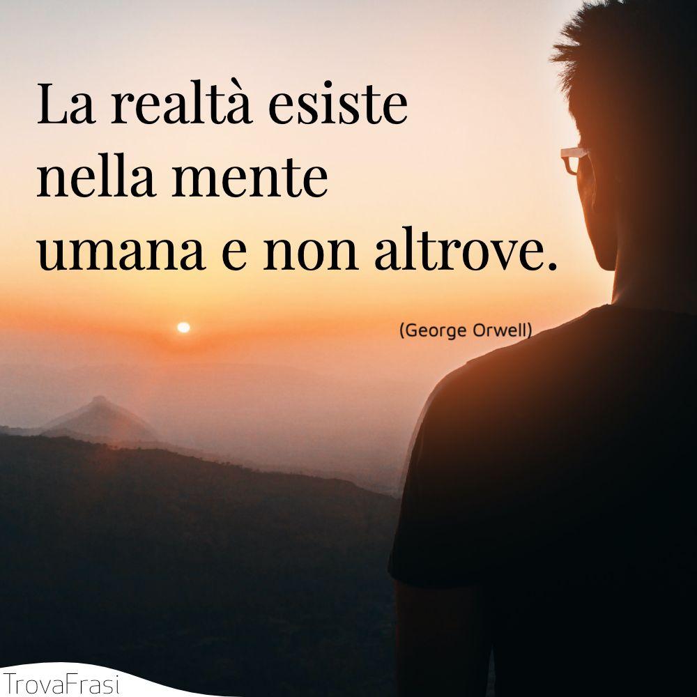 La realtà esiste nella mente umana e non altrove.