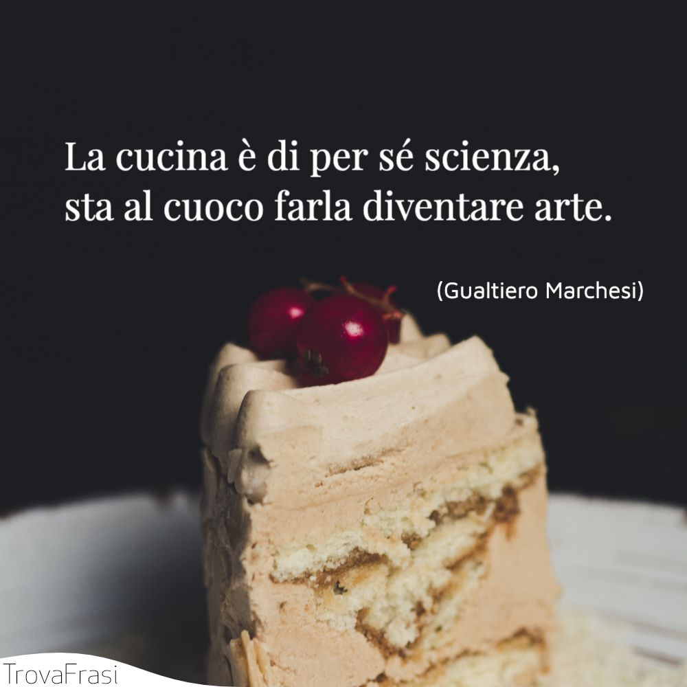 La cucina è di per sé scienza, sta al cuoco farla diventare arte.
