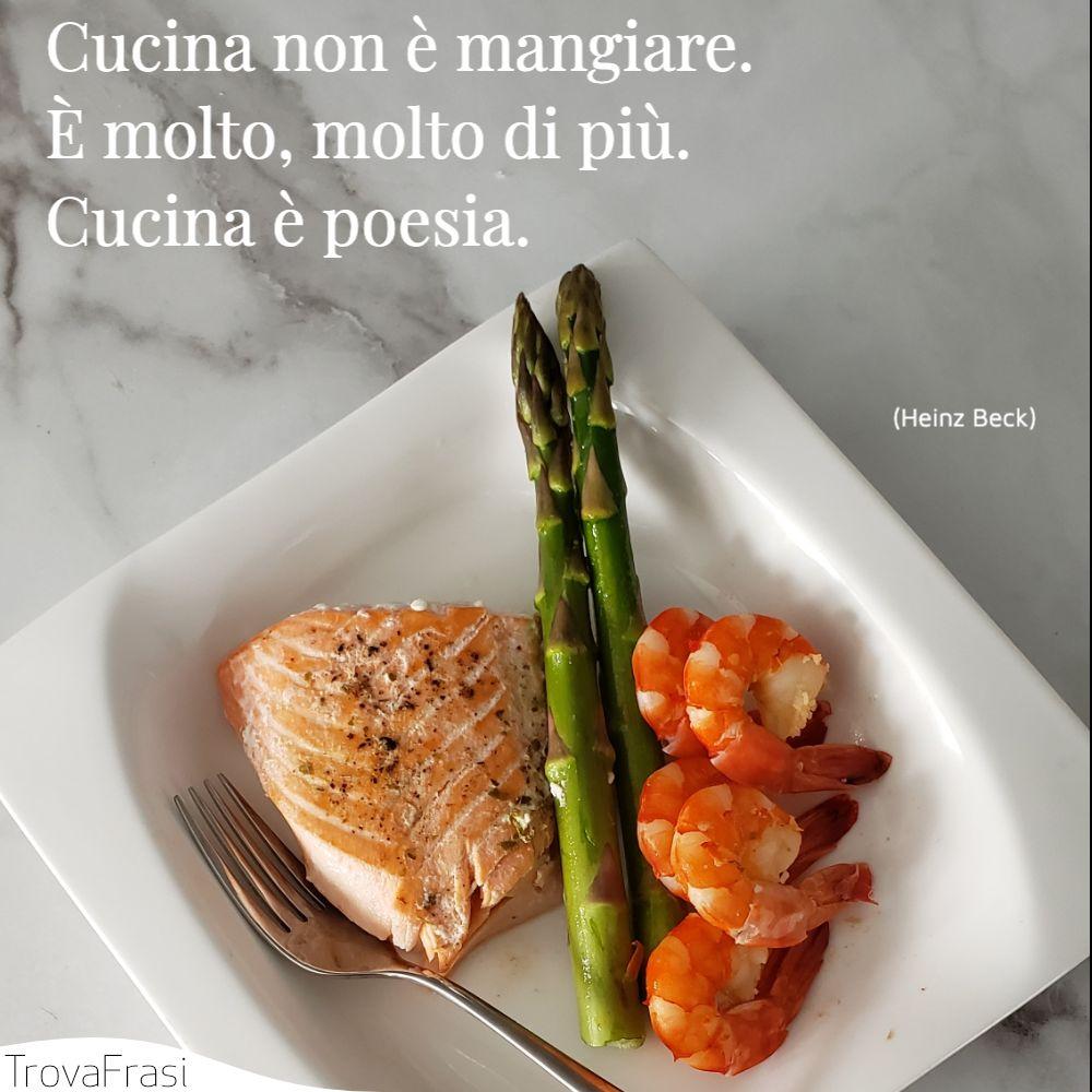 Cucina non è mangiare. È molto, molto di più. Cucina è poesia.