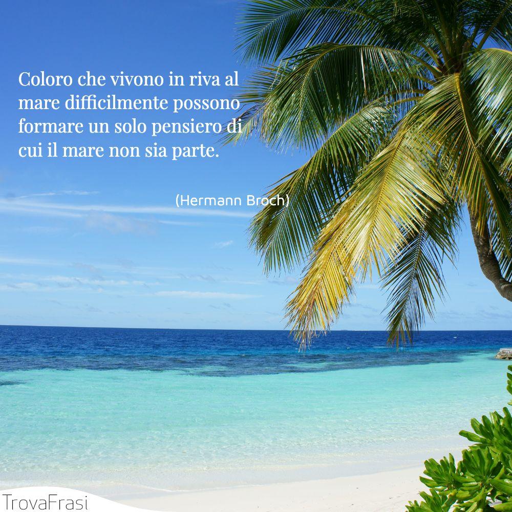 Coloro che vivono in riva al mare difficilmente possono formare un solo pensiero di cui il mare non sia parte.