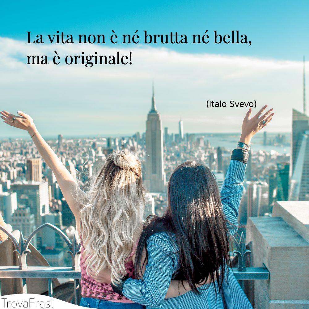 La vita non è né brutta né bella, ma è originale!