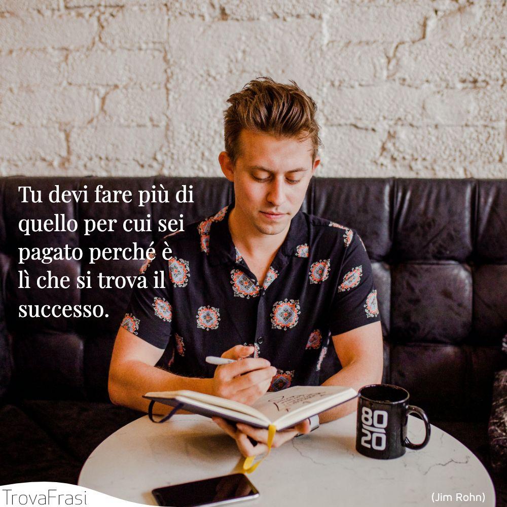 Tu devi fare più di quello per cui sei pagato perché è lì che si trova il successo.