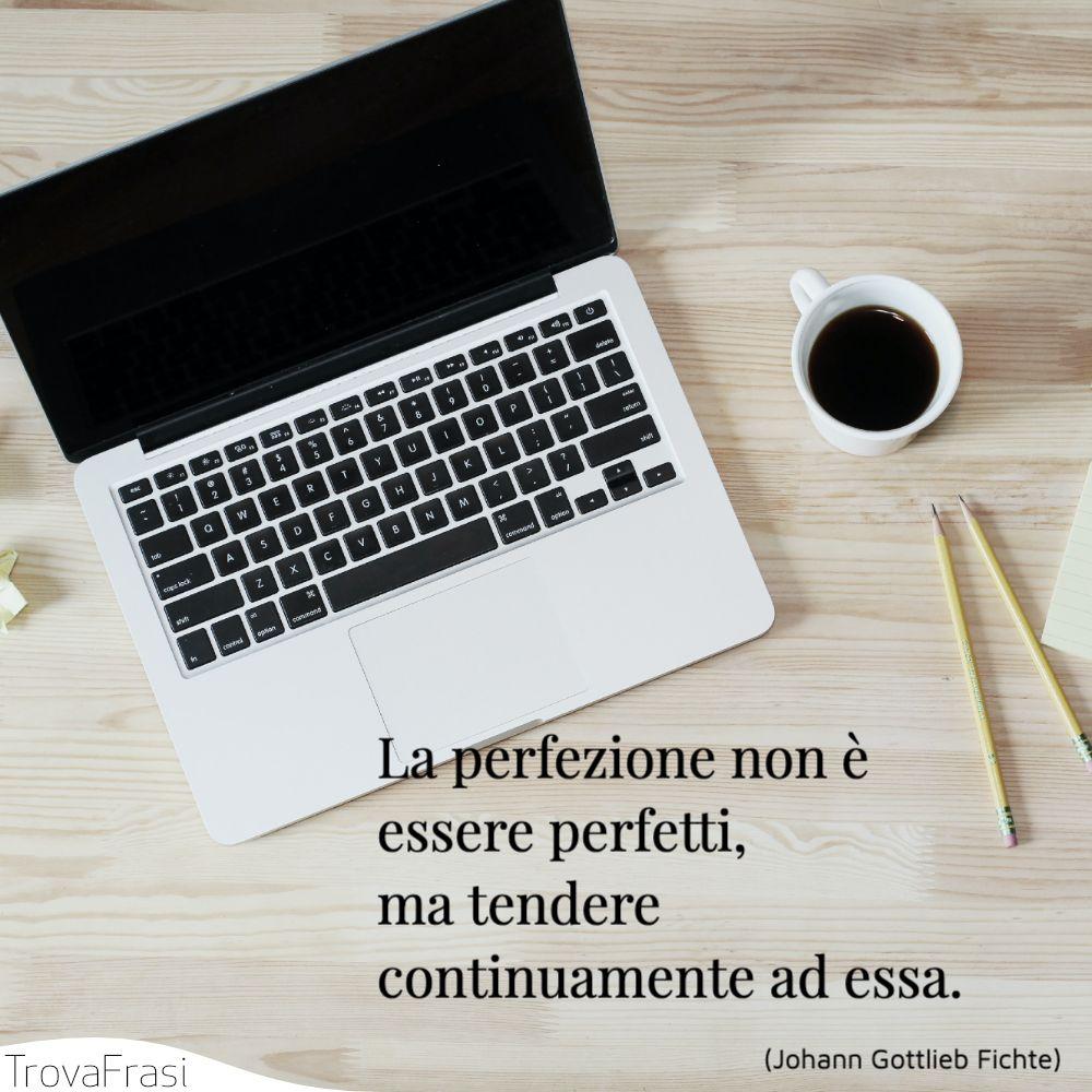 La perfezione non è essere perfetti, ma tendere continuamente ad essa.