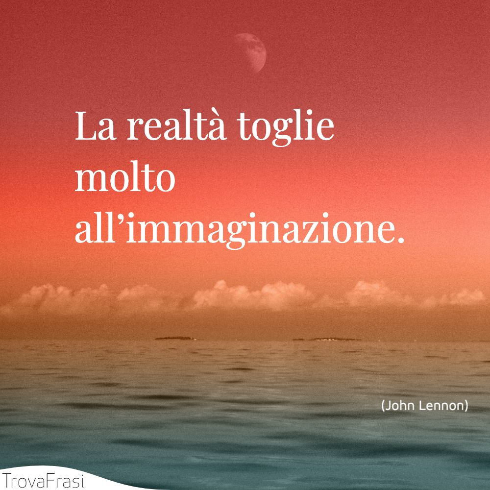 La realtà toglie molto all'immaginazione.