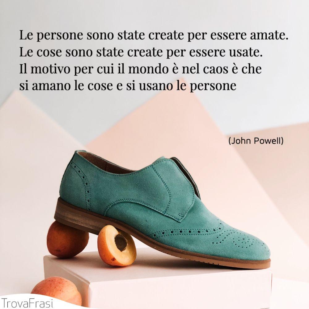 Le persone sono state create per essere amate. Le cose sono state create per essere usate. Il motivo per cui il mondo è nel caos è che si amano le cose e si usano le persone
