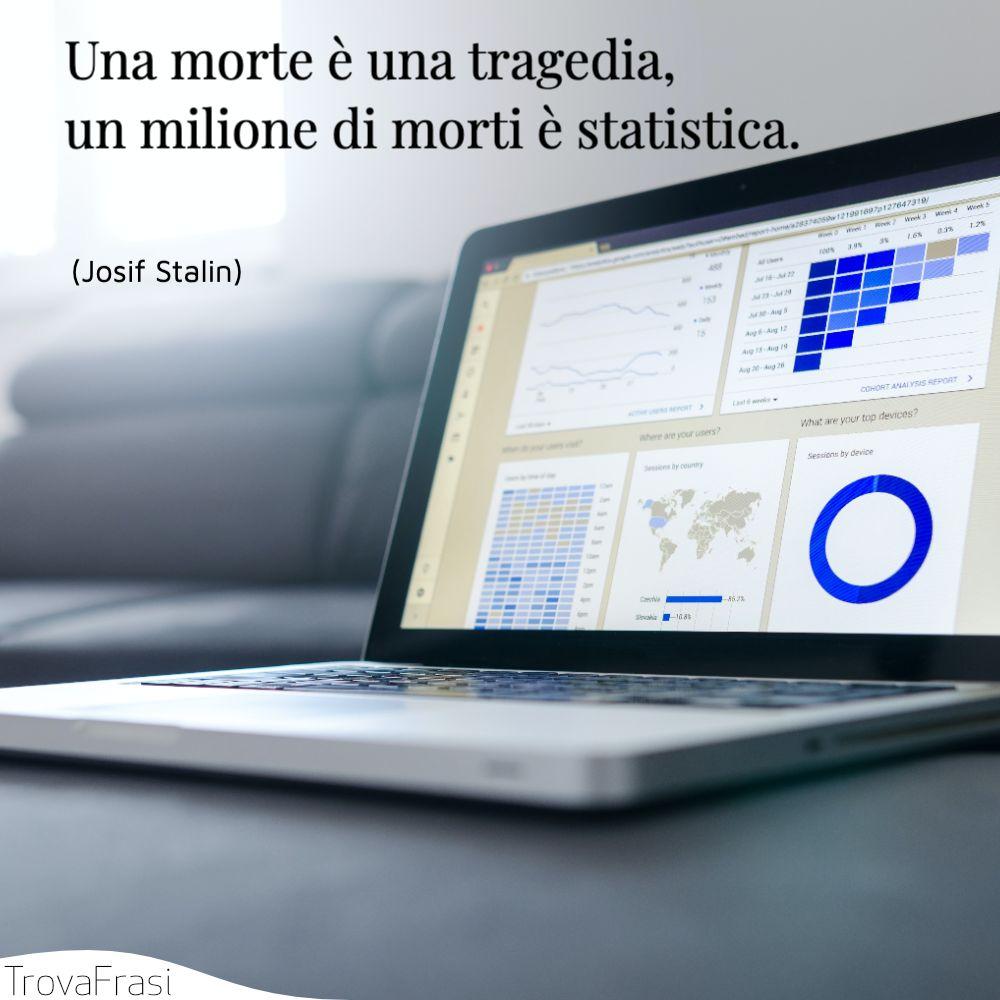 Una morte è una tragedia, un milione di morti è statistica.