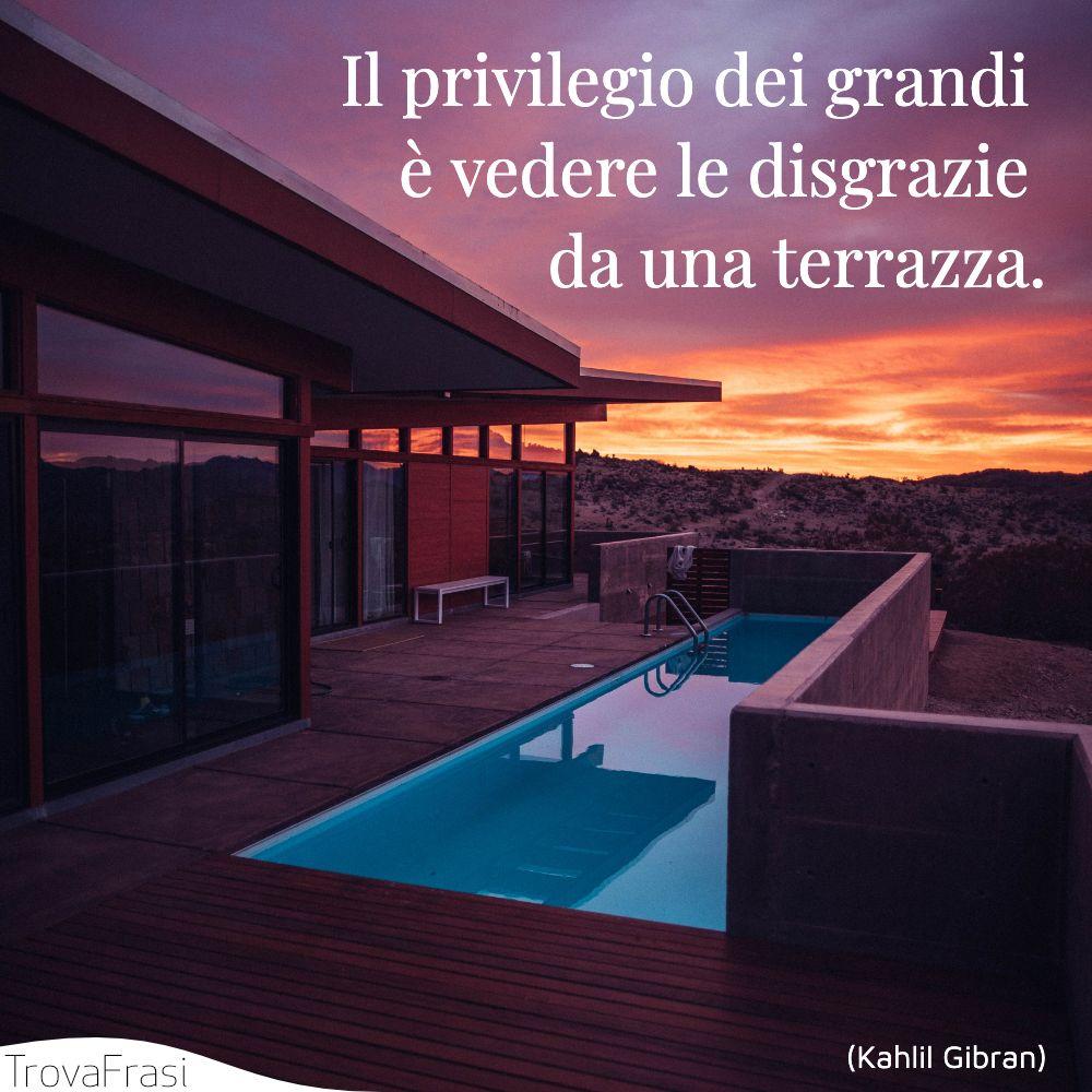 Il privilegio dei grandi è vedere le disgrazie da una terrazza.