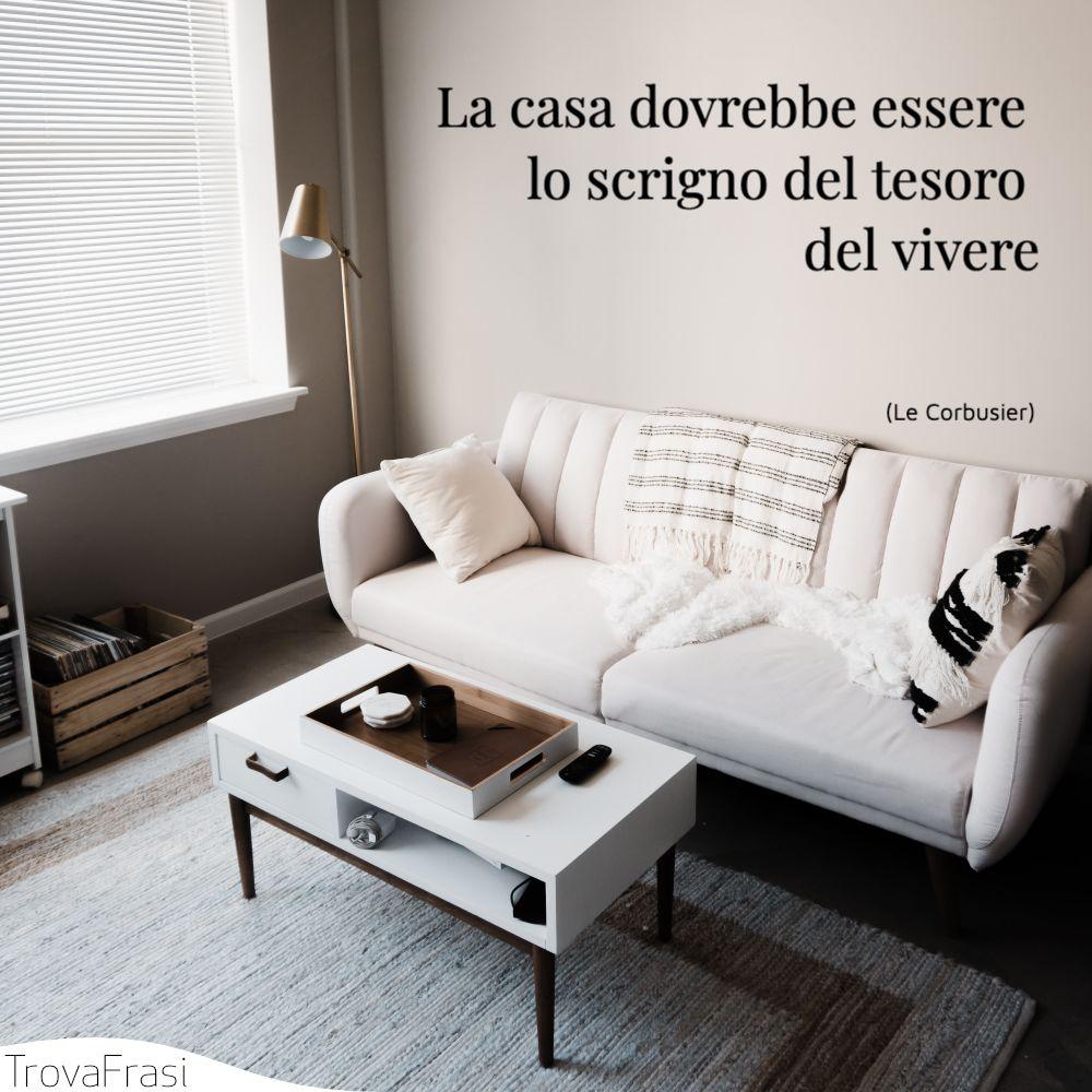 La casa dovrebbe essere lo scrigno del tesoro del vivere