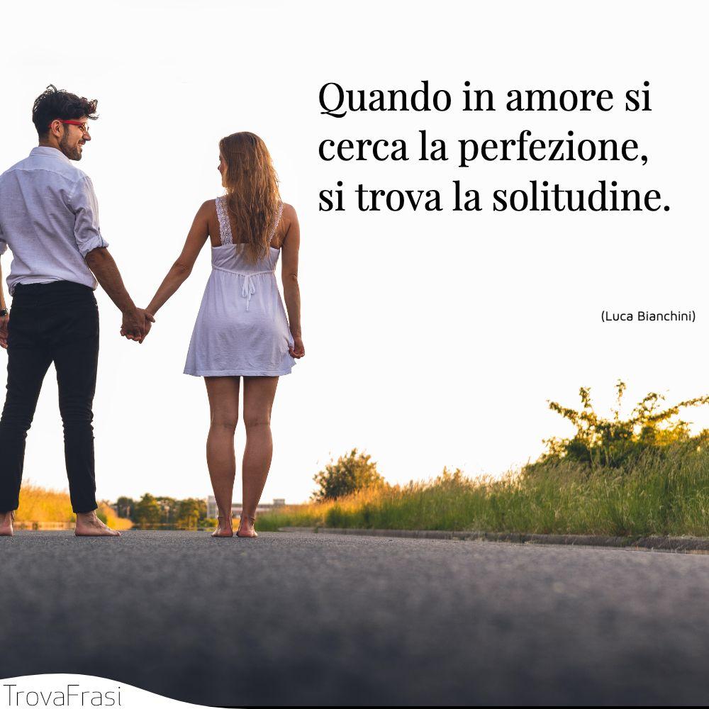 Quando in amore si cerca la perfezione, si trova la solitudine.