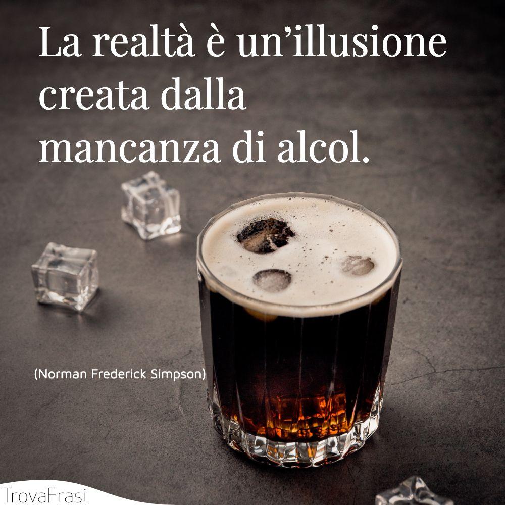 La realtà è un'illusione creata dalla mancanza di alcol.