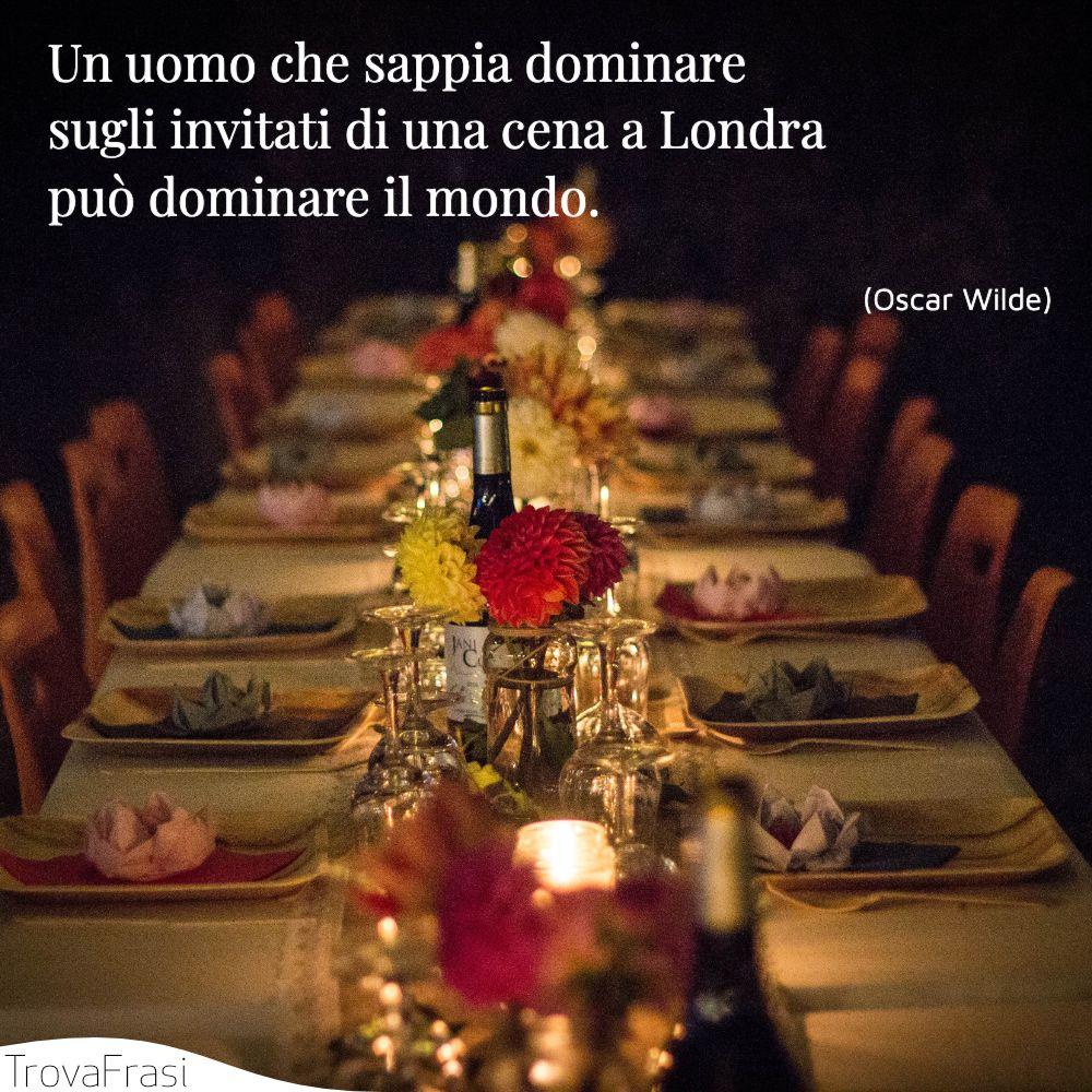 Un uomo che sappia dominare sugli invitati di una cena a Londra può dominare il mondo.
