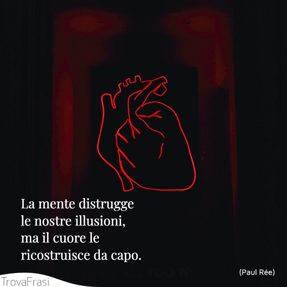 La mente distrugge le nostre illusioni, ma il cuore le ricostruisce da capo.