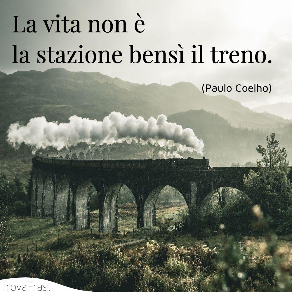 La vita non è la stazione bensì il treno.