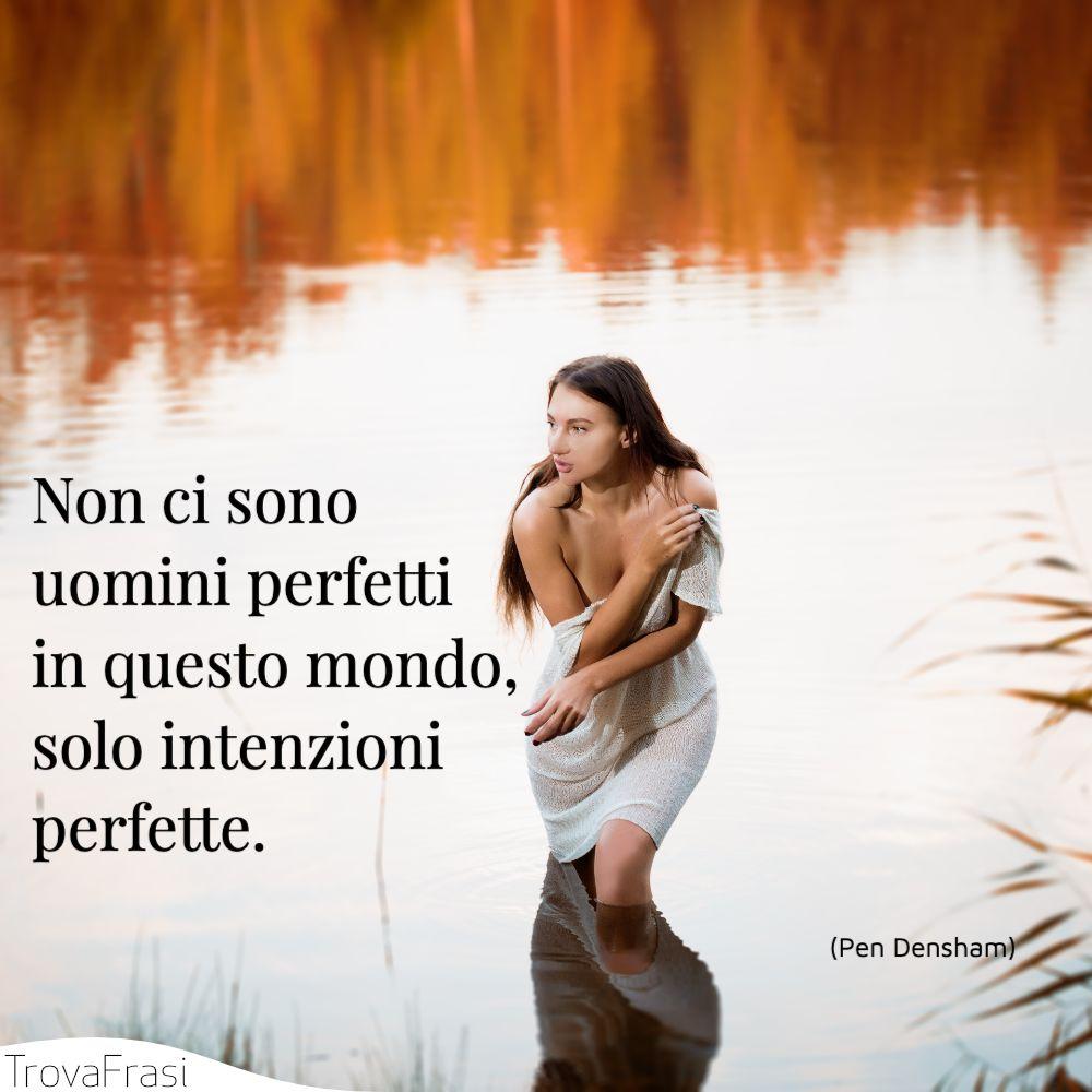 Non ci sono uomini perfetti in questo mondo, solo intenzioni perfette.
